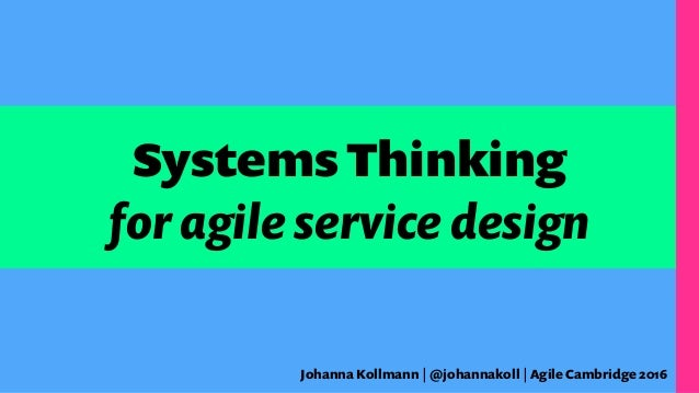 Systems Thinking for agile service design Johanna Kollmann | @johannakoll | Agile Cambridge 2016