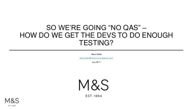 "SO WE'RE GOING ""NO QAS"" – HOW DO WE GET THE DEVS TO DO ENOUGH TESTING? Steve Wells steve.wells@marks-and-spencer.com July ..."