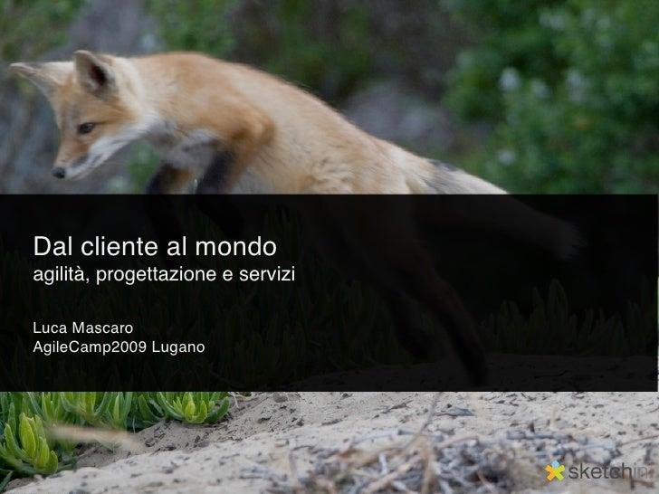 Dal cliente al mondo agilità, progettazione e servizi  Luca Mascaro AgileCamp2009 Lugano