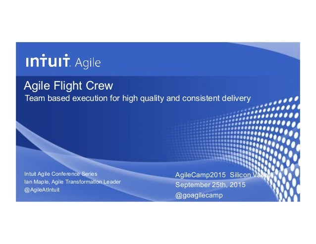 Agile Flight Crew Team based execution for high quality and consistent delivery Intuit Agile Conference Series Ian Maple, ...