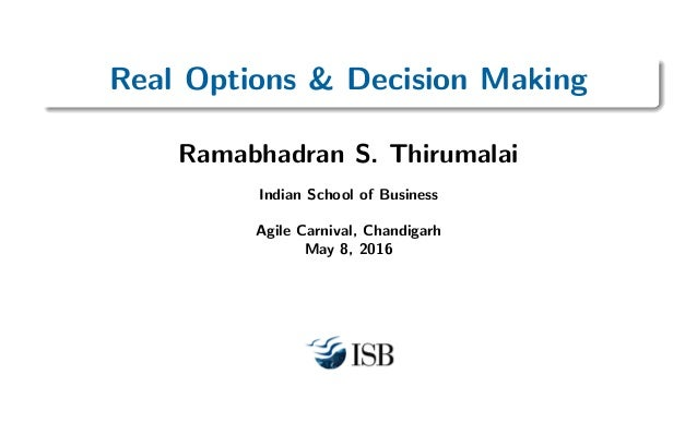 Real Options & Decision Making Ramabhadran S. Thirumalai Indian School of Business Agile Carnival, Chandigarh May 8, 2016