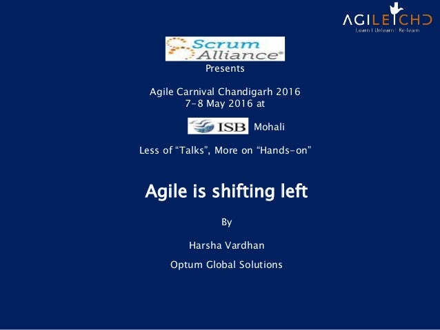 Agile is shifting left By Harsha Vardhan Optum Global Solutions Presents Agile Carnival Chandigarh 2016 7-8 May 2016 at Mo...