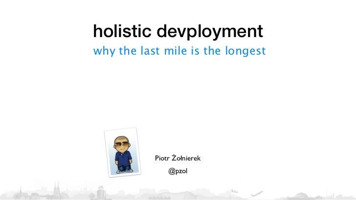 holistic devploymentwhy the last mile is the longest           Piotr Żołnierek               @pzol