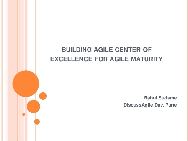 BUILDING AGILE CENTER OF EXCELLENCE FOR AGILE MATURITY Rahul Sudame DiscussAgile Day, Pune
