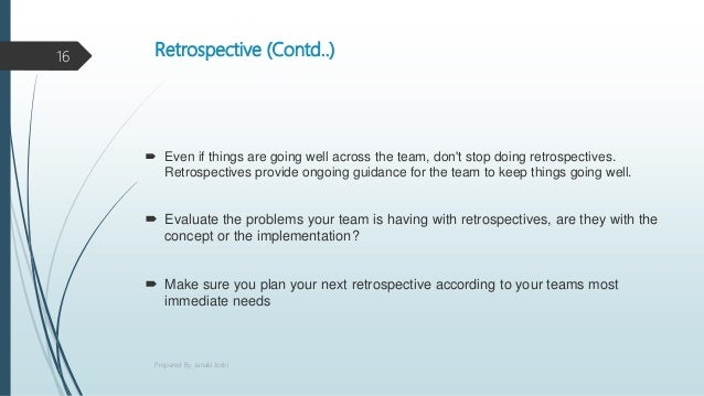 Retrospective (Contd..)  Even if things are going well across the team, don't stop doing retrospectives. Retrospectives p...
