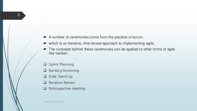  A number of ceremonies come from the practice of scrum.  which is an iterative, time-boxed approach to implementing agi...