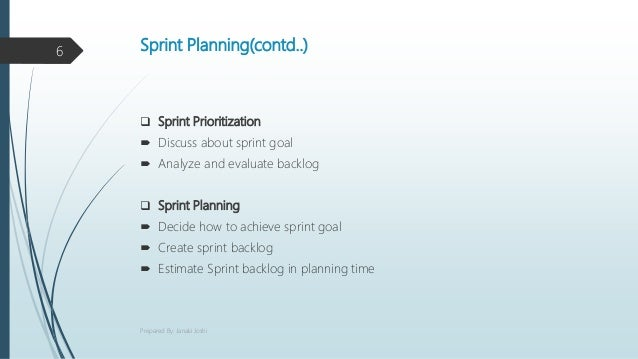 Sprint Planning(contd..)  Sprint Prioritization  Discuss about sprint goal  Analyze and evaluate backlog  Sprint Plann...