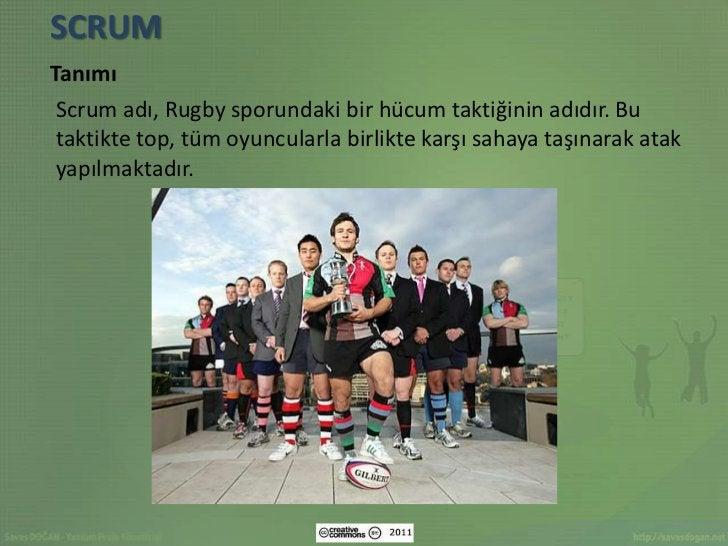 SCRUMTanımı Scrum adı, Rugby sporundaki bir hücum taktiğinin adıdır. Bu taktikte top, tüm oyuncularla birlikte karşı sahay...