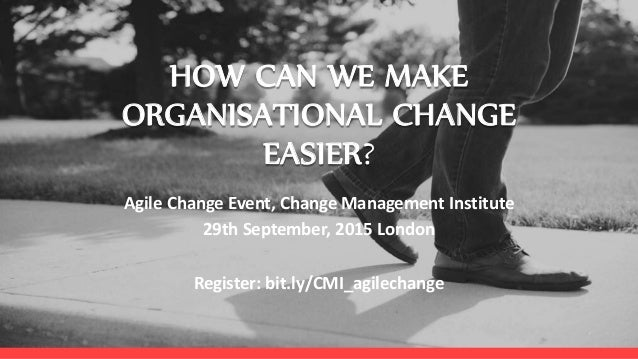 HOW CAN WE MAKE ORGANISATIONAL CHANGE EASIER? Agile Change Event, Change Management Institute 29th September, 2015 London ...