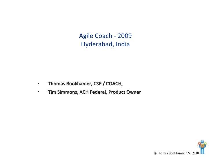 <ul><li>Thomas Bookhamer, CSP / COACH, </li></ul><ul><li>Tim Simmons, ACH Federal, Product Owner </li></ul>Agile Coach - 2...