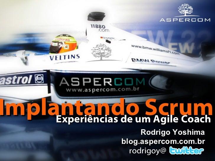Rodrigo Yoshima blog.aspercom.com.br rodrigoy@ Implantando Scrum   Experiências de um Agile Coach