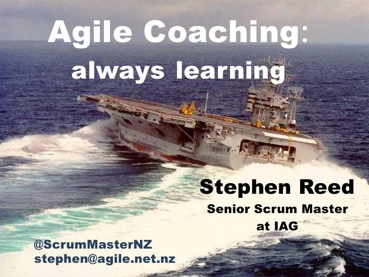 Agile Coaching:     always learning                       Stephen Reed                       Senior Scrum Master          ...