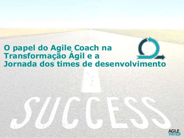 O papel do Agile Coach na Transformação Ágil e a Jornada dos times de desenvolvimento