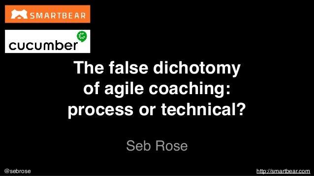 @sebrose http://smartbear.com Seb Rose The false dichotomy of agile coaching: process or technical?