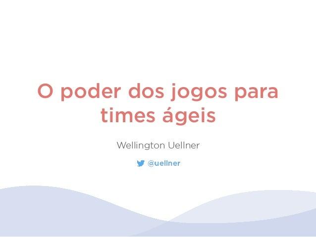 O poder dos jogos para times ágeis Wellington Uellner @uellner
