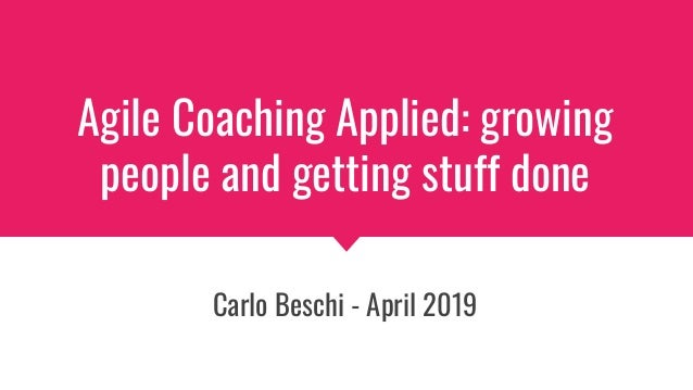 Agile Coaching Applied: growing people and getting stuff done Carlo Beschi - April 2019
