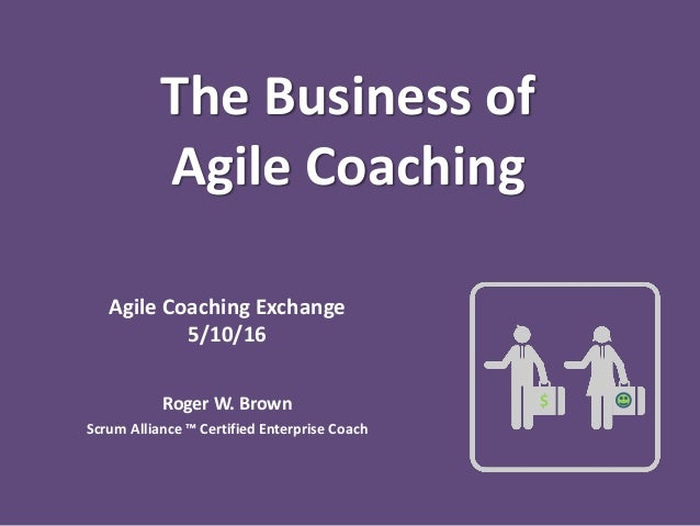 The Business of Agile Coaching Agile Coaching Exchange 5/10/16 Roger W. Brown Scrum Alliance ™ Certified Enterprise Coach $