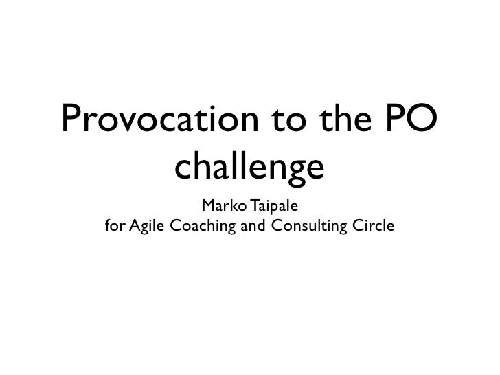 Provocation to the PO      challenge               Marko Taipale  for Agile Coaching and Consulting Circle