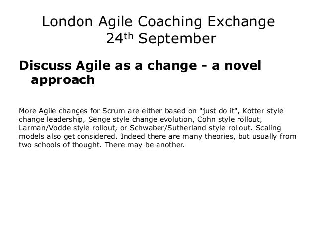 London Agile Coaching Exchange 24th September  Discuss Agile as a change - a novel approach  More Agile changes for Scrum ...