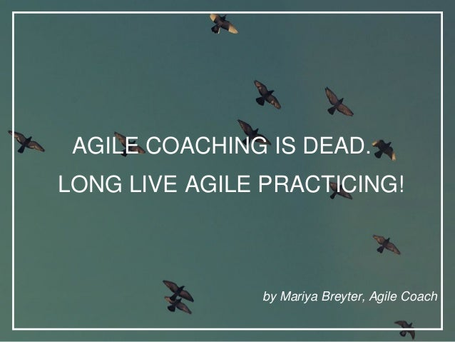 AGILE COACHING IS DEAD. by Mariya Breyter, Agile Coach LONG LIVE AGILE PRACTICING!