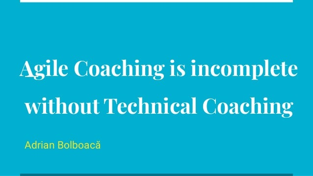 Agile Coaching is incomplete without Technical Coaching Adrian Bolboacă