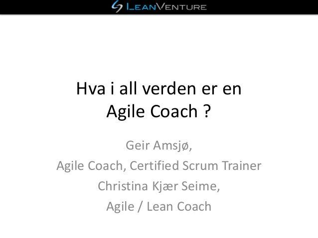 Hva i all verden er en Agile Coach ? Geir Amsj�, Agile Coach, Certified Scrum Trainer Christina Kj�r Seime, Agile / Lean C...