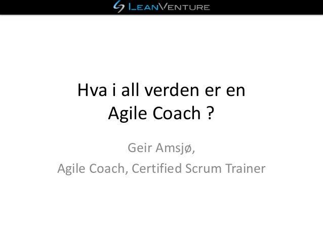 Hva i all verden er en Agile Coach ? Geir Amsjø, Agile Coach, Certified Scrum Trainer