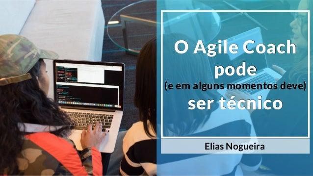 O Agile Coach pode (e em alguns momentos deve) ser técnico Elias Nogueira