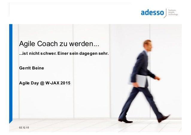 02.12.15 Agile Coach zu werden... ...ist nicht schwer. Einer sein dagegen sehr. Gerrit Beine Agile Day @ W-JAX 2015