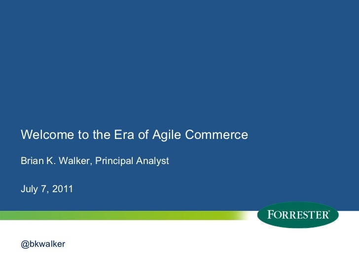 Welcome to the Era of Agile CommerceBrian K. Walker, Principal AnalystJuly 7, 2011@bkwalker1   © 2010 Forrester Research, ...