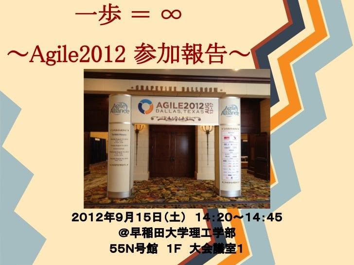 一歩 = ∞~Agile2012 参加報告~    2012年9月15日(土) 14:20~14:45         @早稲田大学理工学部        55N号館 1F 大会議室1