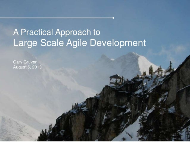 A Practical Approach to Large Scale Agile Development Gary Gruver August 5, 2013