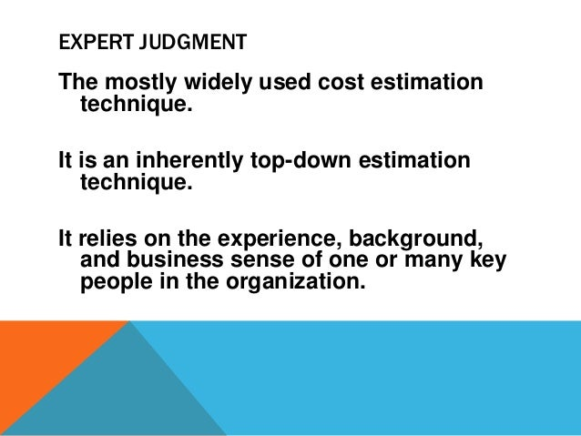 EXPERT JUDGMENT The mostly widely used cost estimation technique. It is an inherently top-down estimation technique. It re...