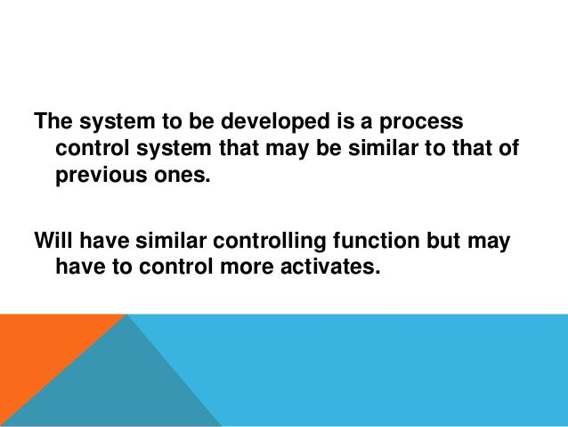 The system to be developed is a process control system that may be similar to that of previous ones. Will have similar con...