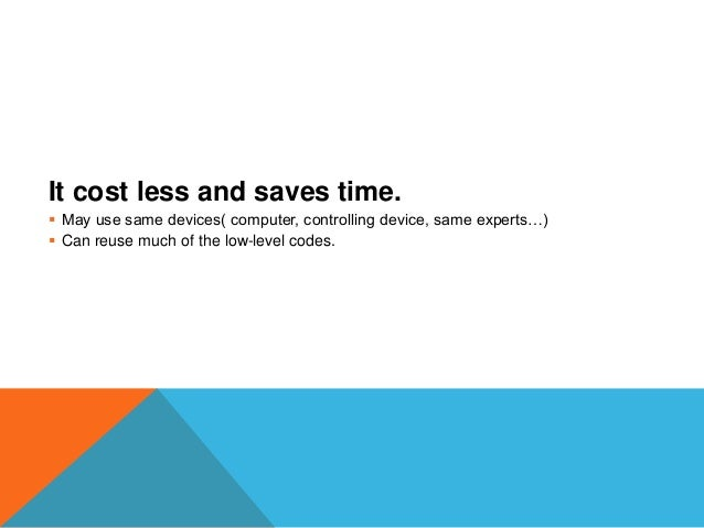 It cost less and saves time.  May use same devices( computer, controlling device, same experts…)  Can reuse much of the ...