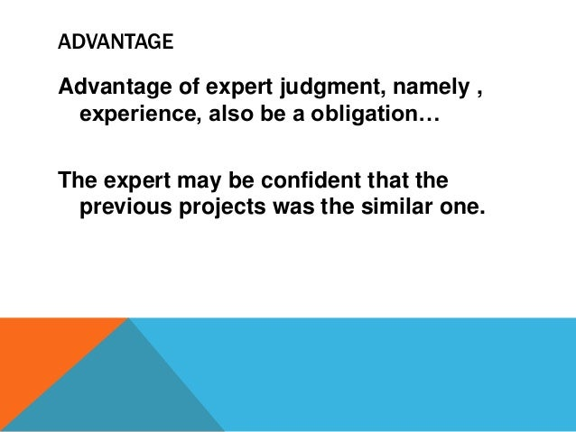 ADVANTAGE Advantage of expert judgment, namely , experience, also be a obligation… The expert may be confident that the pr...