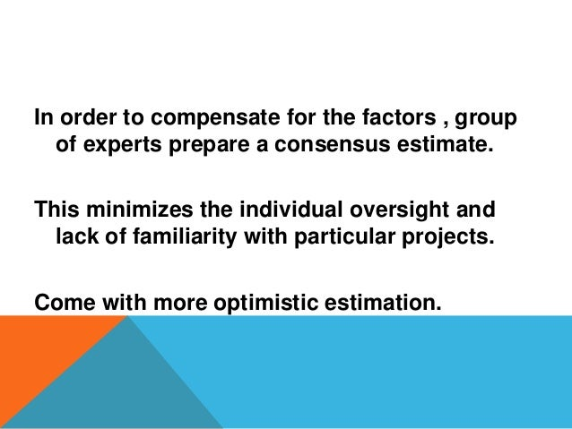 In order to compensate for the factors , group of experts prepare a consensus estimate. This minimizes the individual over...