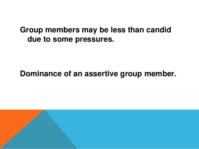 Group members may be less than candid due to some pressures. Dominance of an assertive group member.