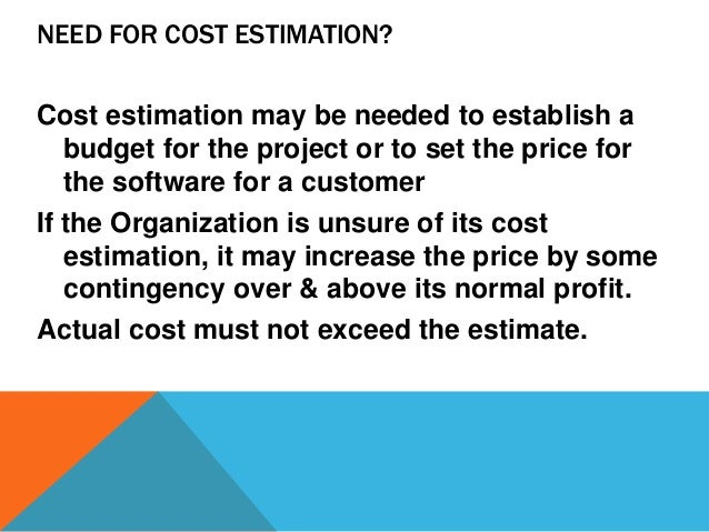 NEED FOR COST ESTIMATION? Cost estimation may be needed to establish a budget for the project or to set the price for the ...