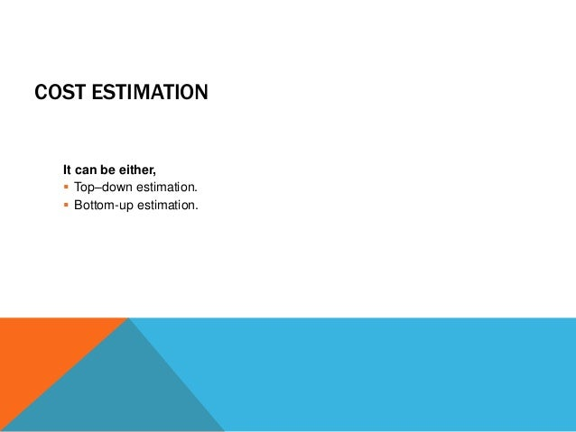 COST ESTIMATION It can be either,  Top–down estimation.  Bottom-up estimation.