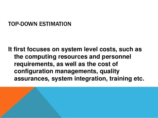 TOP-DOWN ESTIMATION It first focuses on system level costs, such as the computing resources and personnel requirements, as...