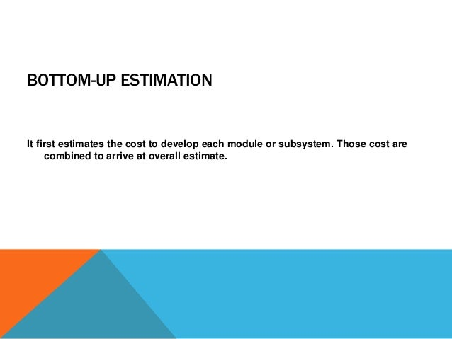 BOTTOM-UP ESTIMATION It first estimates the cost to develop each module or subsystem. Those cost are combined to arrive at...