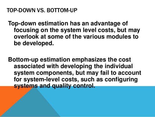 TOP-DOWN VS. BOTTOM-UP Top-down estimation has an advantage of focusing on the system level costs, but may overlook at som...