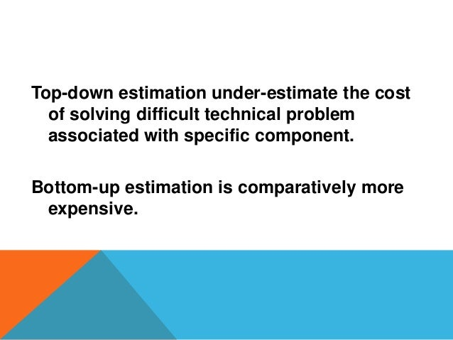 Top-down estimation under-estimate the cost of solving difficult technical problem associated with specific component. Bot...