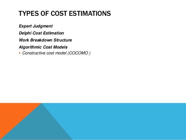 TYPES OF COST ESTIMATIONS Expert Judgment Delphi Cost Estimation Work Breakdown Structure Algorithmic Cost Models  Constr...