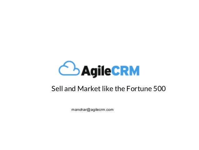 Sell and Market like the Fortune 500 manohar@agilecrm.com
