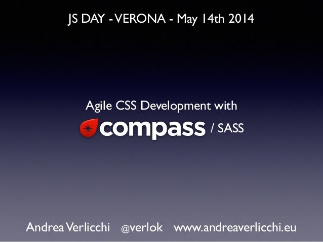 JS DAY -VERONA - May 14th 2014 AndreaVerlicchi @verlok www.andreaverlicchi.eu Agile CSS Development with / SASS
