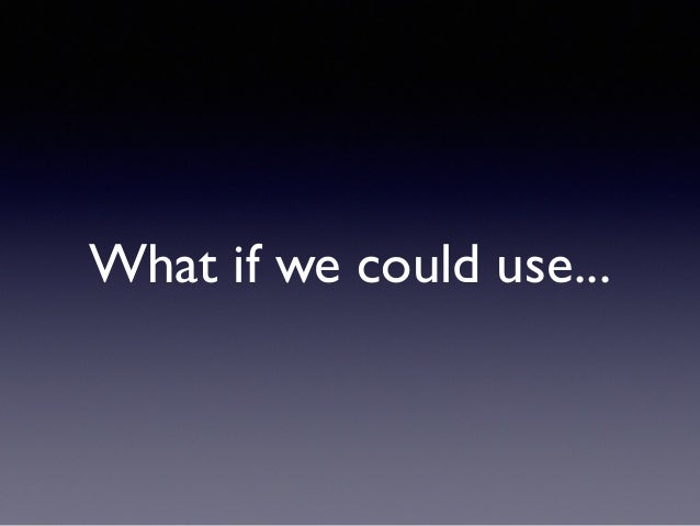 What if we could use...