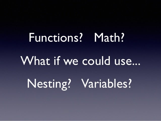 What if we could use... Variables?Nesting? Functions? Math?