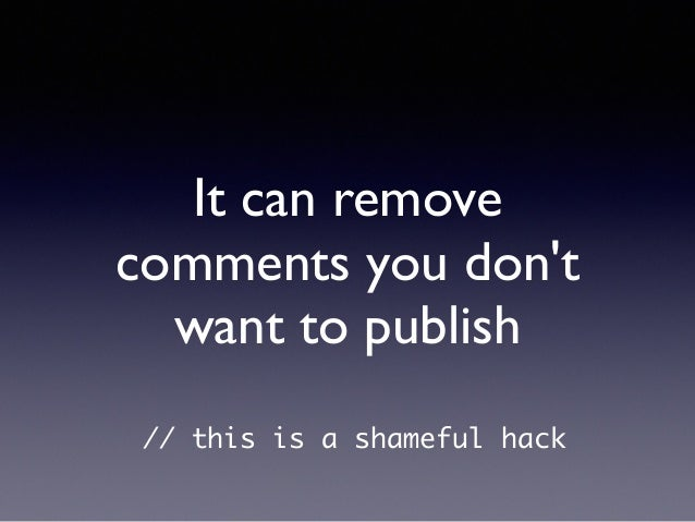 It can remove comments you don't want to publish // this is a shameful hack